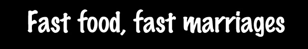 Reveal - Bobby column - fast food, fast marriages.